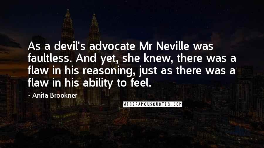 Anita Brookner quotes: As a devil's advocate Mr Neville was faultless. And yet, she knew, there was a flaw in his reasoning, just as there was a flaw in his ability to feel.