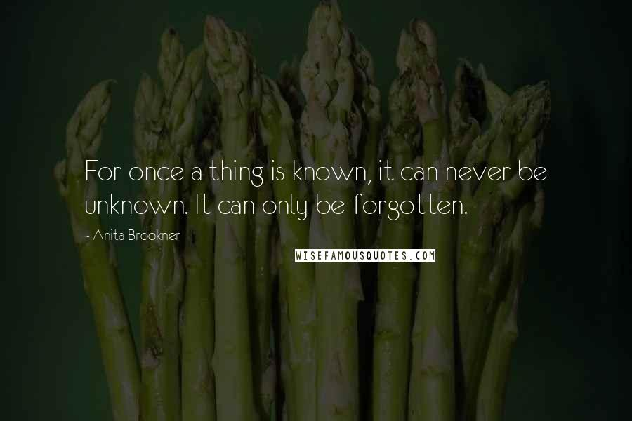 Anita Brookner quotes: For once a thing is known, it can never be unknown. It can only be forgotten.