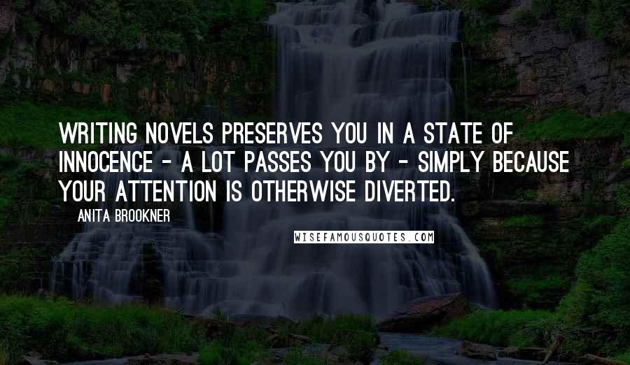 Anita Brookner quotes: Writing novels preserves you in a state of innocence - a lot passes you by - simply because your attention is otherwise diverted.