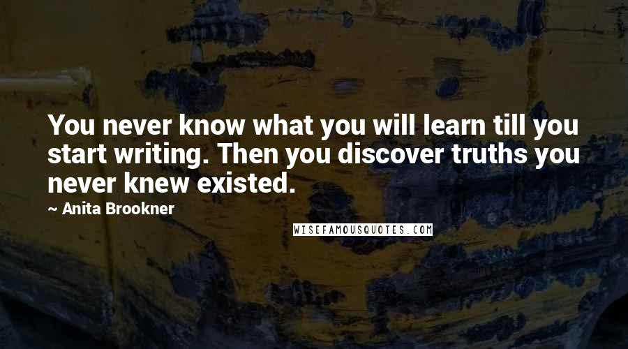 Anita Brookner quotes: You never know what you will learn till you start writing. Then you discover truths you never knew existed.