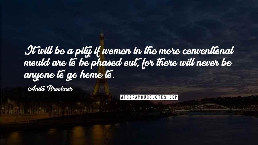 Anita Brookner quotes: It will be a pity if women in the more conventional mould are to be phased out, for there will never be anyone to go home to.