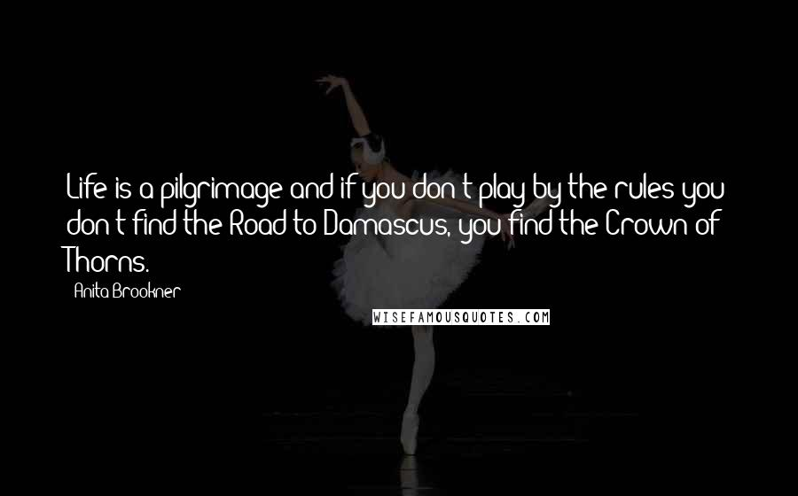 Anita Brookner quotes: Life is a pilgrimage and if you don't play by the rules you don't find the Road to Damascus, you find the Crown of Thorns.