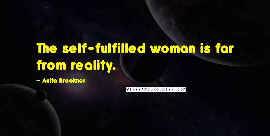 Anita Brookner quotes: The self-fulfilled woman is far from reality.