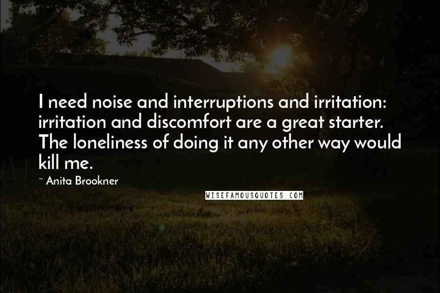 Anita Brookner quotes: I need noise and interruptions and irritation: irritation and discomfort are a great starter. The loneliness of doing it any other way would kill me.