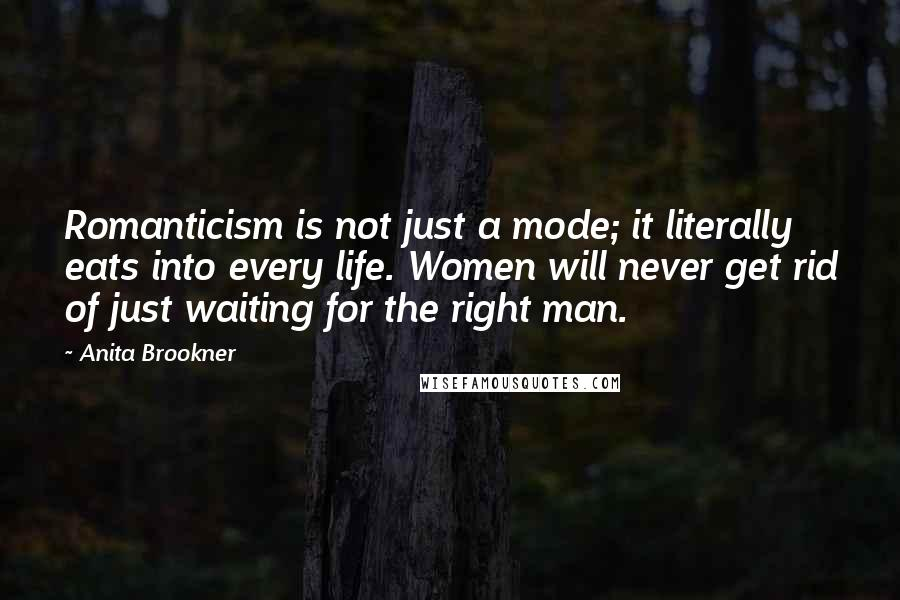 Anita Brookner quotes: Romanticism is not just a mode; it literally eats into every life. Women will never get rid of just waiting for the right man.