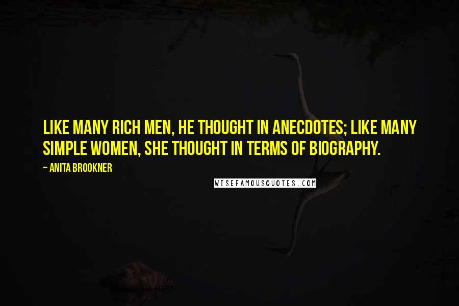 Anita Brookner quotes: Like many rich men, he thought in anecdotes; like many simple women, she thought in terms of biography.