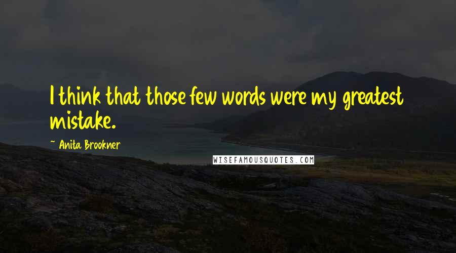 Anita Brookner quotes: I think that those few words were my greatest mistake.