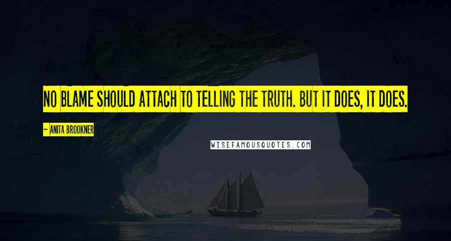 Anita Brookner quotes: No blame should attach to telling the truth. But it does, it does.