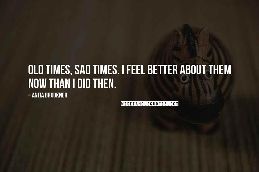 Anita Brookner quotes: Old times, sad times. I feel better about them now than I did then.