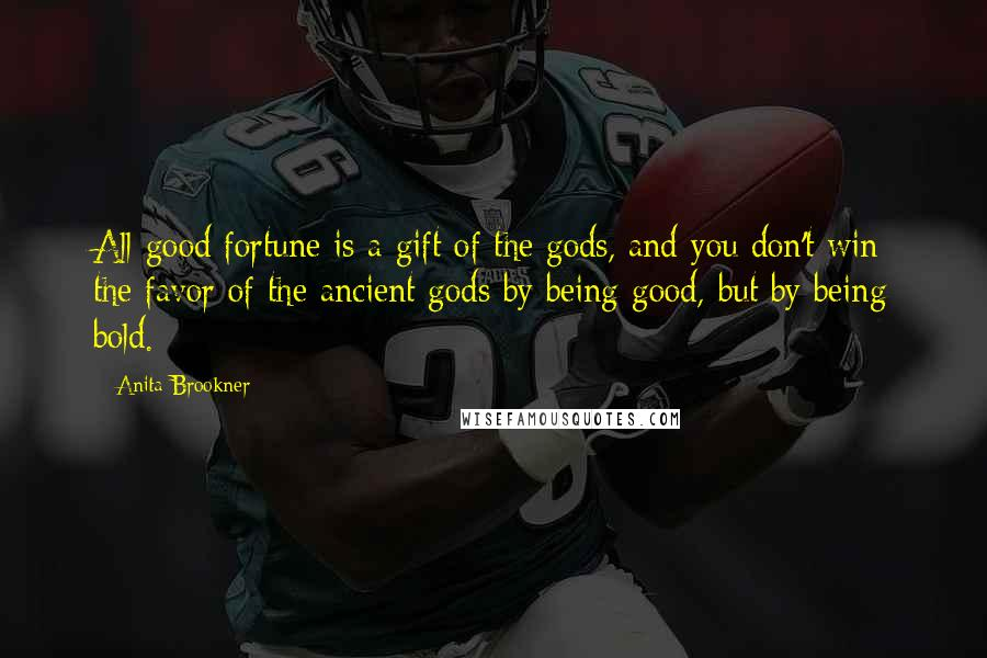 Anita Brookner quotes: All good fortune is a gift of the gods, and you don't win the favor of the ancient gods by being good, but by being bold.