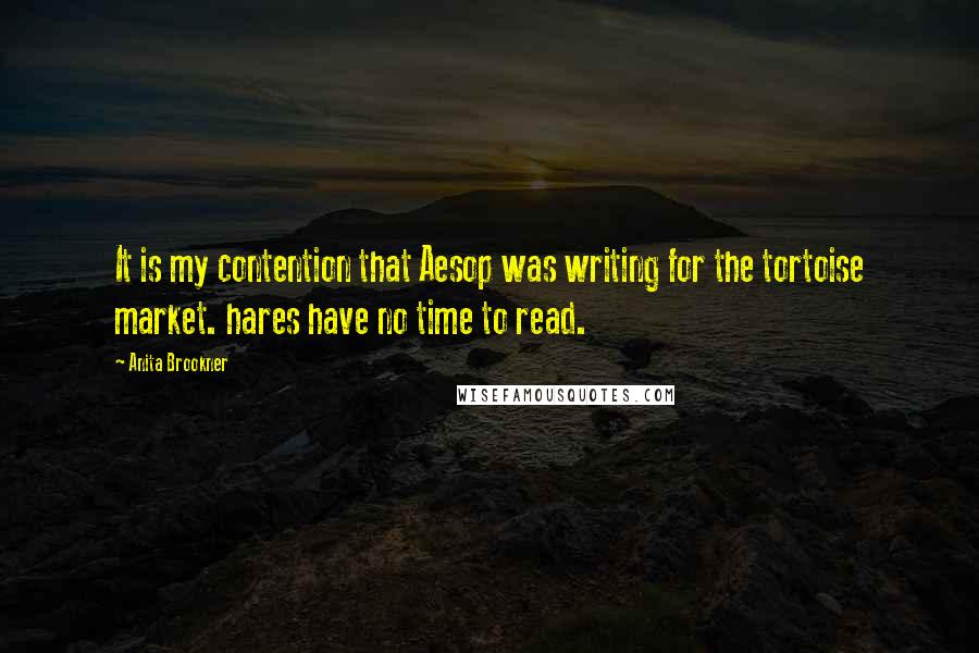 Anita Brookner quotes: It is my contention that Aesop was writing for the tortoise market. hares have no time to read.