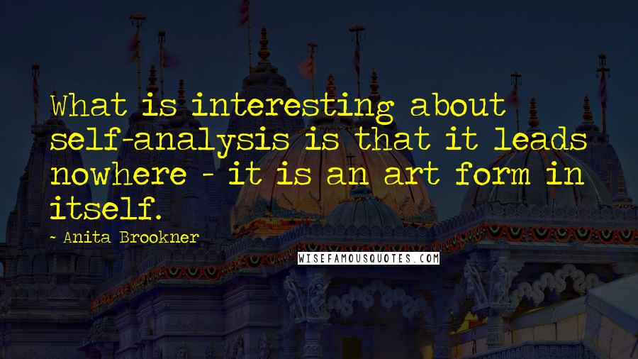 Anita Brookner quotes: What is interesting about self-analysis is that it leads nowhere - it is an art form in itself.