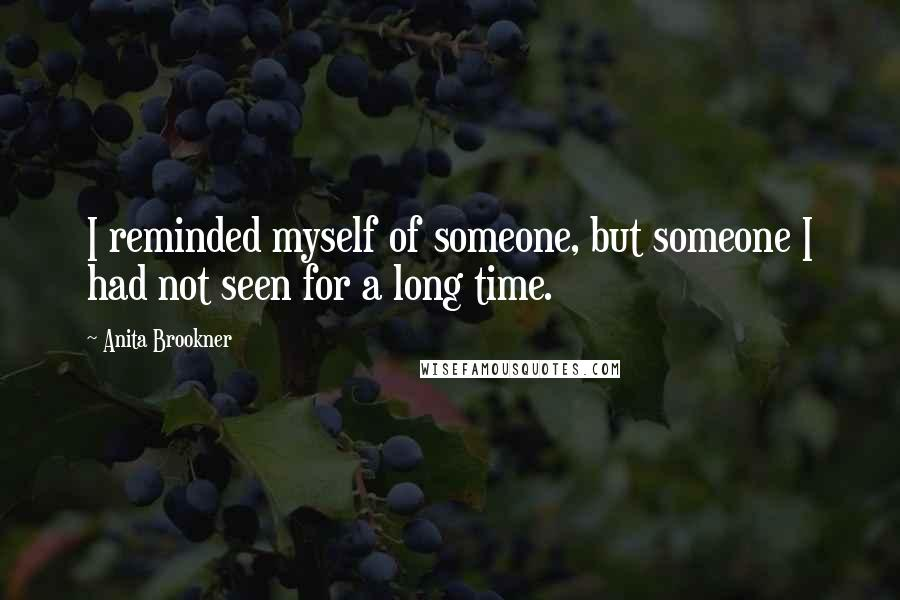 Anita Brookner quotes: I reminded myself of someone, but someone I had not seen for a long time.