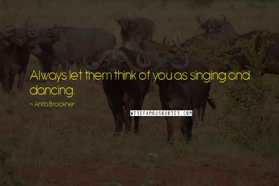 Anita Brookner quotes: Always let them think of you as singing and dancing.