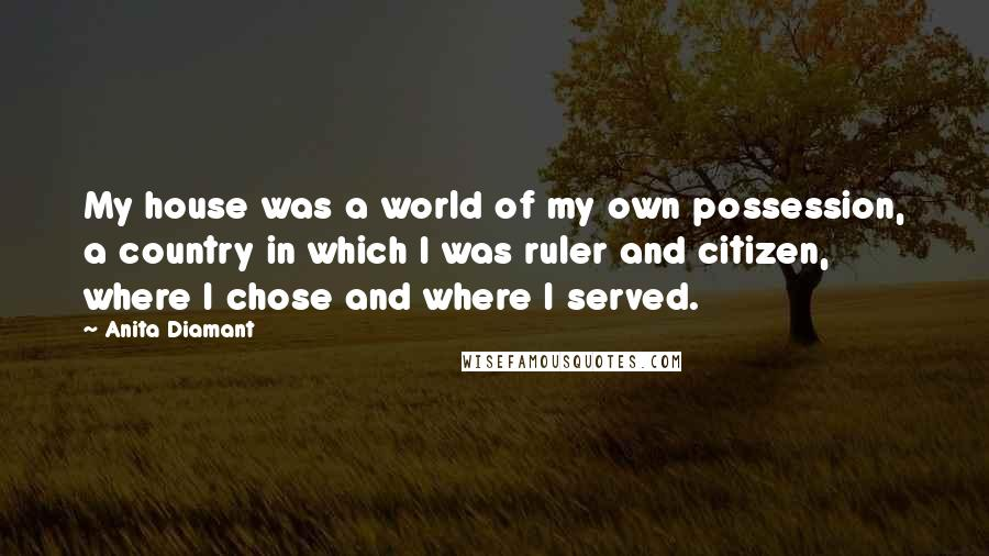 Anita Diamant quotes: My house was a world of my own possession, a country in which I was ruler and citizen, where I chose and where I served.