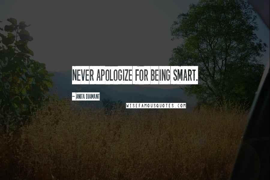 Anita Diamant quotes: Never apologize for being smart.
