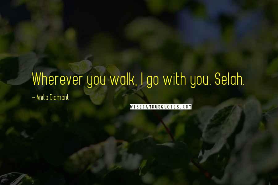 Anita Diamant quotes: Wherever you walk, I go with you. Selah.