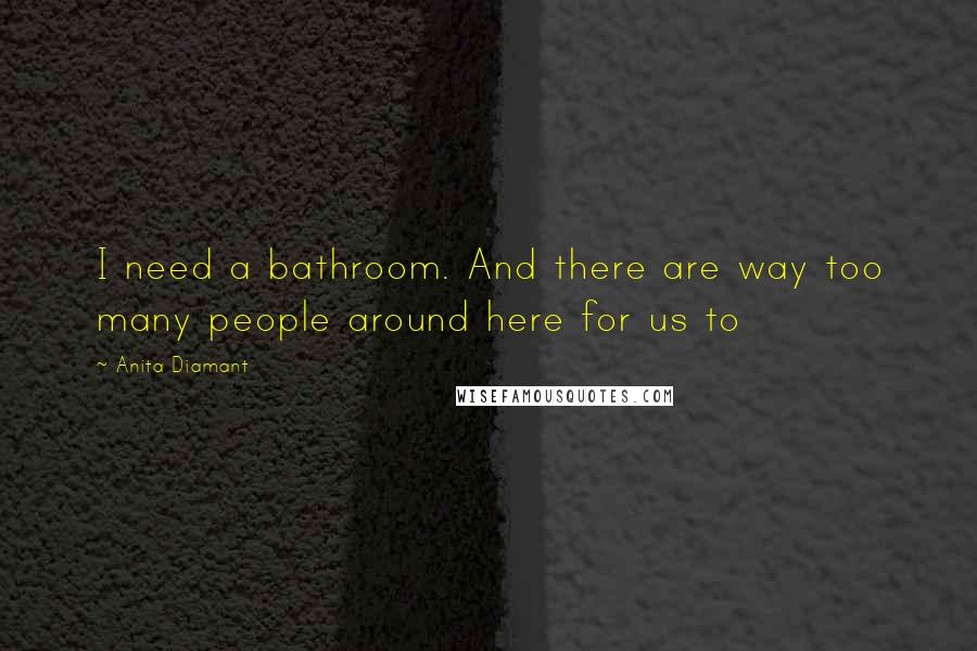 Anita Diamant quotes: I need a bathroom. And there are way too many people around here for us to
