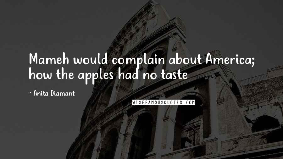 Anita Diamant quotes: Mameh would complain about America; how the apples had no taste