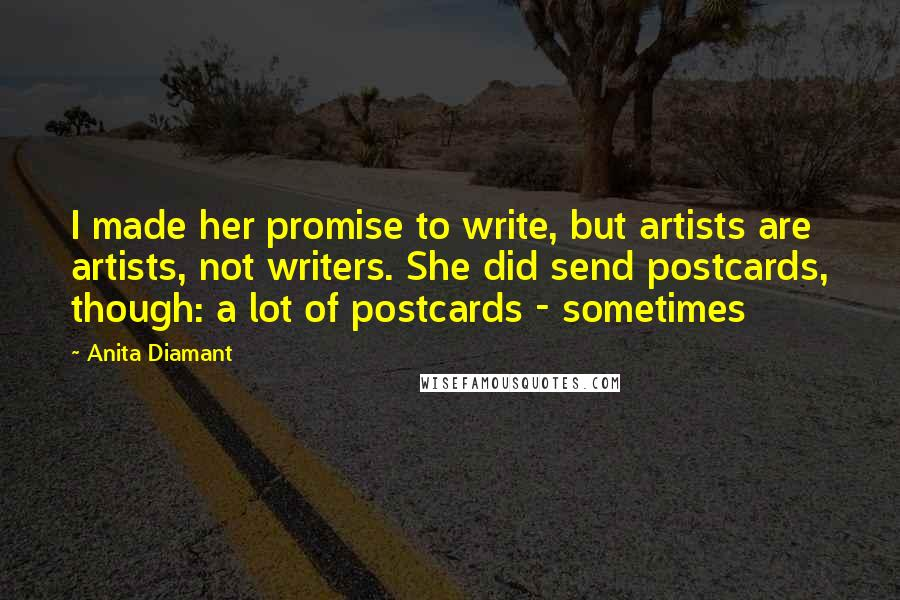 Anita Diamant quotes: I made her promise to write, but artists are artists, not writers. She did send postcards, though: a lot of postcards - sometimes