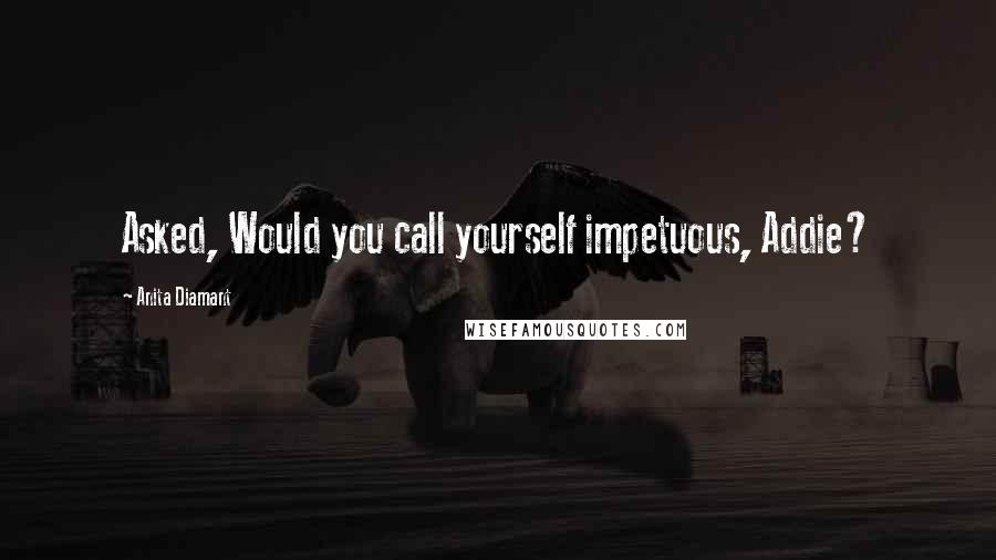Anita Diamant quotes: Asked, Would you call yourself impetuous, Addie?
