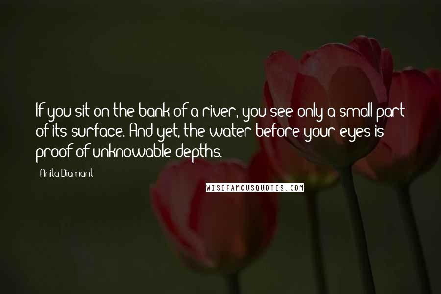 Anita Diamant quotes: If you sit on the bank of a river, you see only a small part of its surface. And yet, the water before your eyes is proof of unknowable depths.