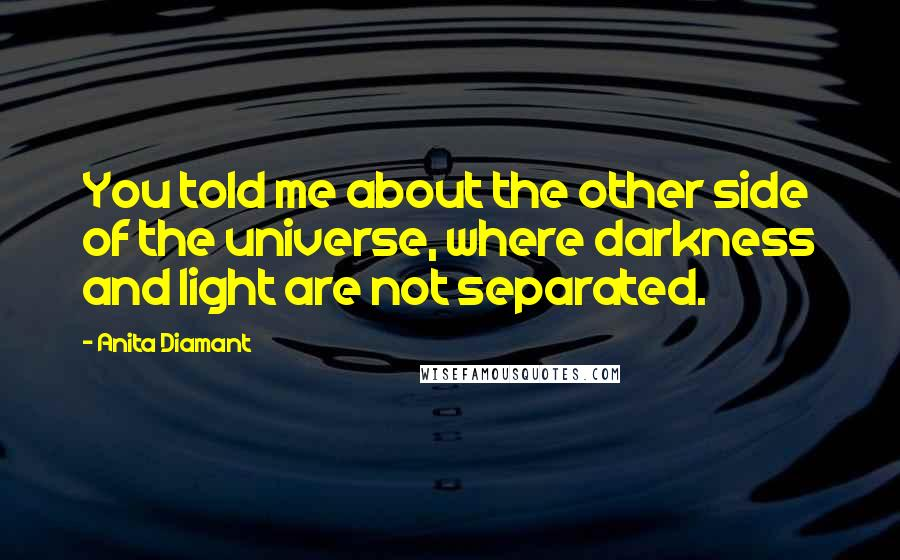 Anita Diamant quotes: You told me about the other side of the universe, where darkness and light are not separated.