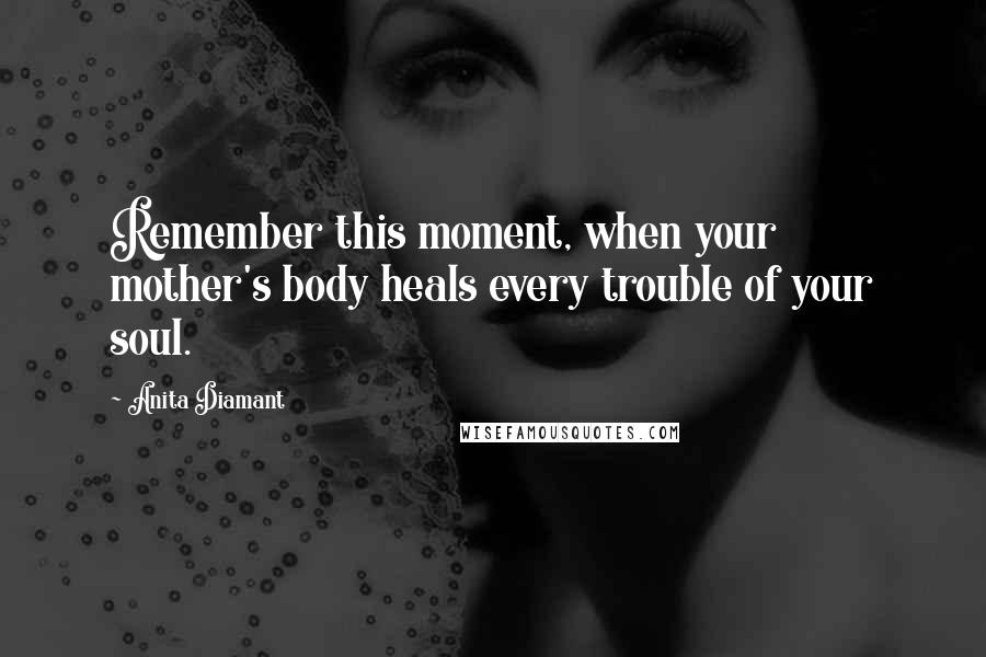 Anita Diamant quotes: Remember this moment, when your mother's body heals every trouble of your soul.