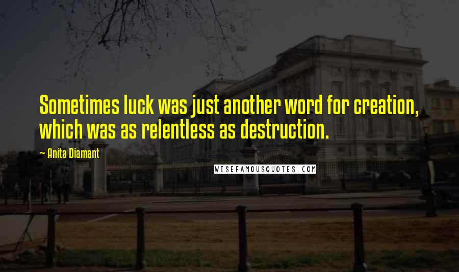 Anita Diamant quotes: Sometimes luck was just another word for creation, which was as relentless as destruction.