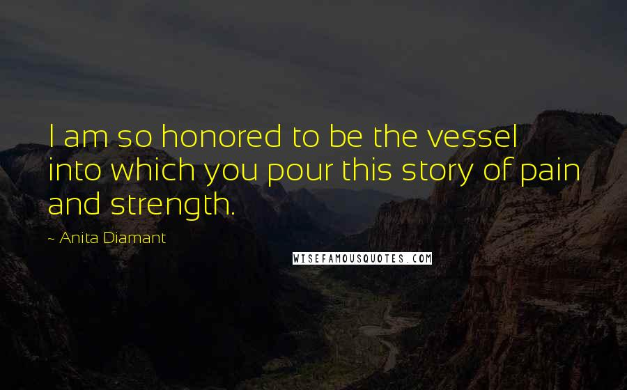 Anita Diamant quotes: I am so honored to be the vessel into which you pour this story of pain and strength.