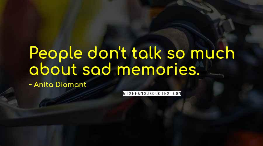 Anita Diamant quotes: People don't talk so much about sad memories.