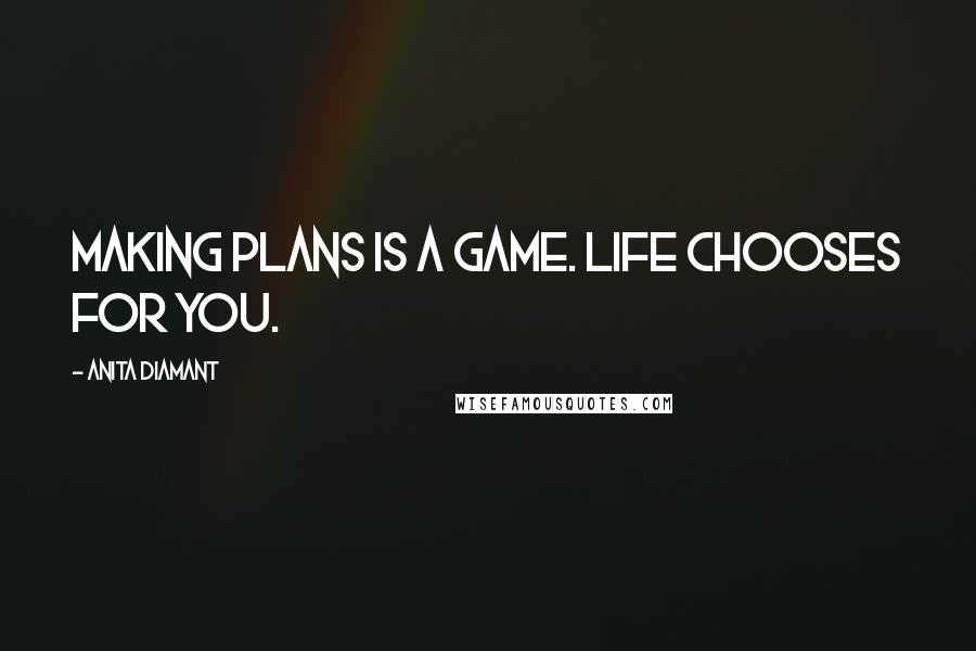 Anita Diamant quotes: Making plans is a game. Life chooses for you.