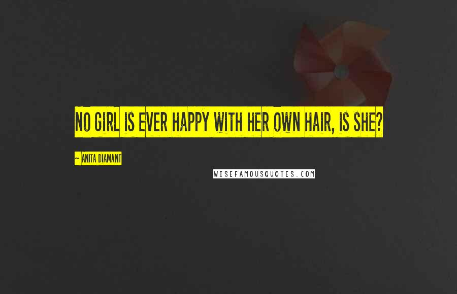 Anita Diamant quotes: No girl is ever happy with her own hair, is she?