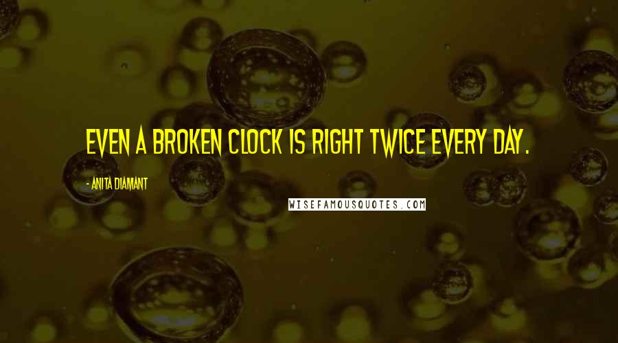 Anita Diamant quotes: Even a broken clock is right twice every day.