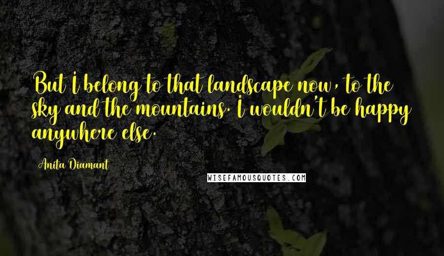 Anita Diamant quotes: But I belong to that landscape now, to the sky and the mountains. I wouldn't be happy anywhere else.