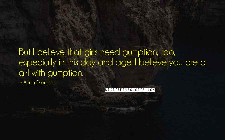 Anita Diamant quotes: But I believe that girls need gumption, too, especially in this day and age. I believe you are a girl with gumption.