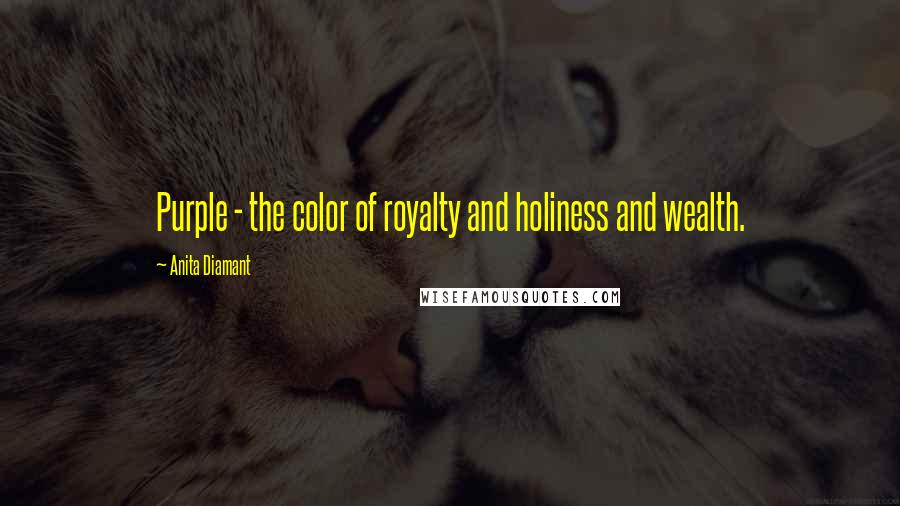 Anita Diamant quotes: Purple - the color of royalty and holiness and wealth.