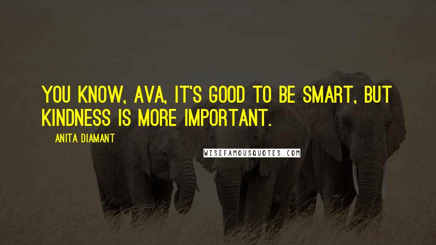 Anita Diamant quotes: You know, Ava, it's good to be smart, but kindness is more important.
