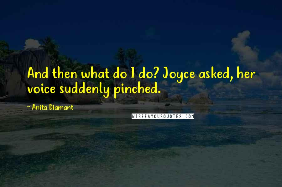 Anita Diamant quotes: And then what do I do? Joyce asked, her voice suddenly pinched.