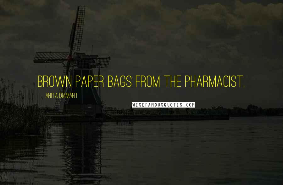 Anita Diamant quotes: brown paper bags from the pharmacist.