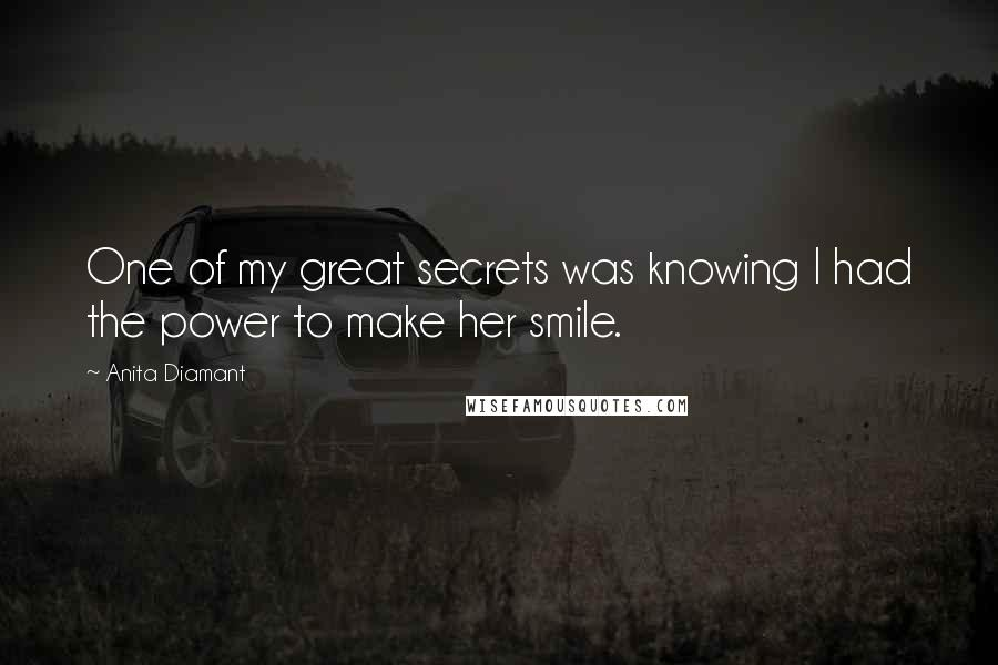 Anita Diamant quotes: One of my great secrets was knowing I had the power to make her smile.