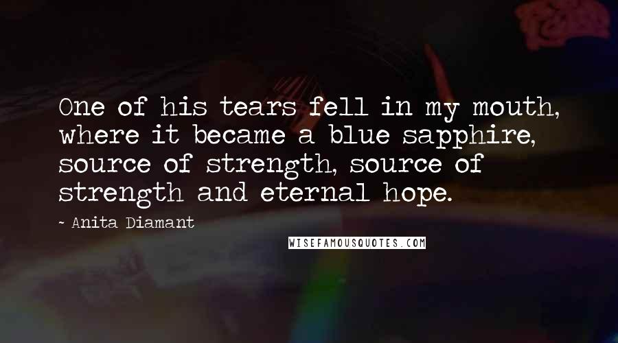 Anita Diamant quotes: One of his tears fell in my mouth, where it became a blue sapphire, source of strength, source of strength and eternal hope.