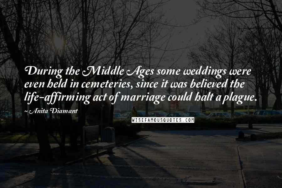 Anita Diamant quotes: During the Middle Ages some weddings were even held in cemeteries, since it was believed the life-affirming act of marriage could halt a plague.