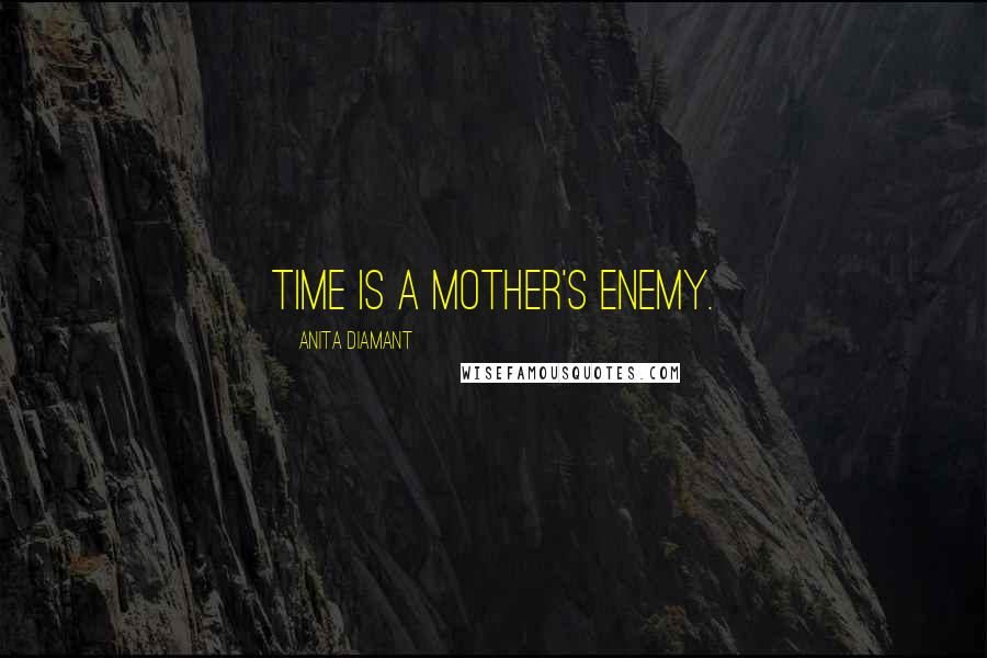 Anita Diamant quotes: Time is a mother's enemy.