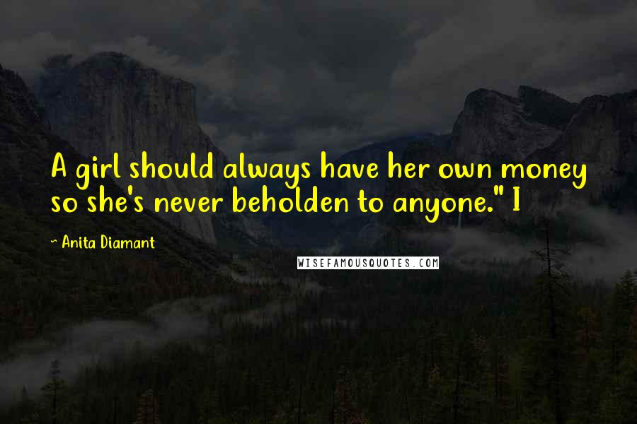 """Anita Diamant quotes: A girl should always have her own money so she's never beholden to anyone."""" I"""