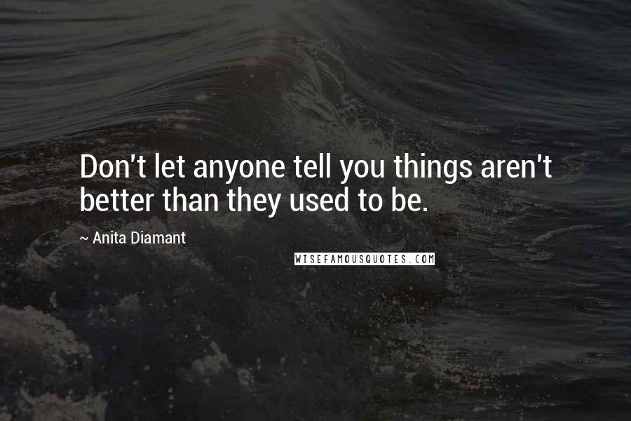 Anita Diamant quotes: Don't let anyone tell you things aren't better than they used to be.