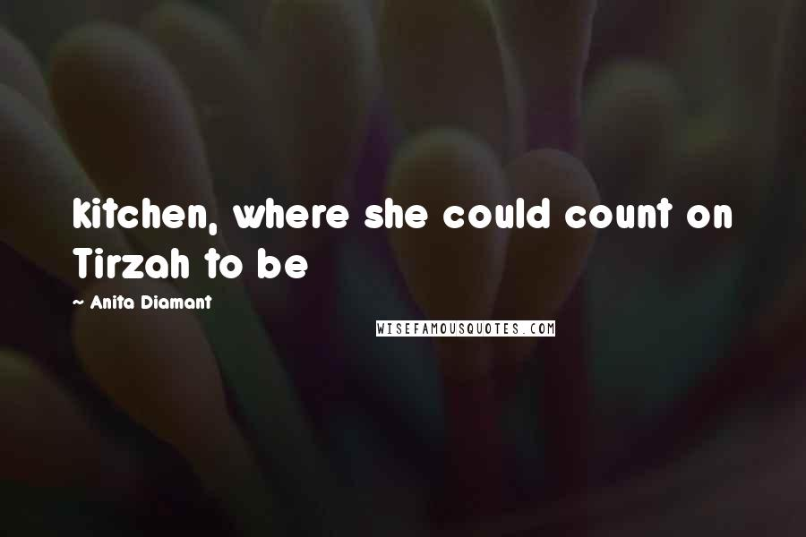 Anita Diamant quotes: kitchen, where she could count on Tirzah to be