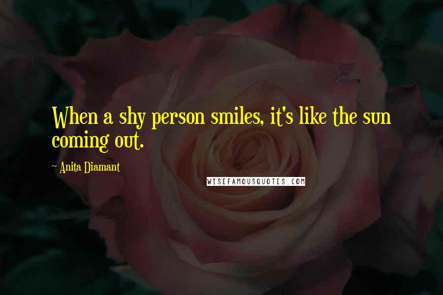 Anita Diamant quotes: When a shy person smiles, it's like the sun coming out.