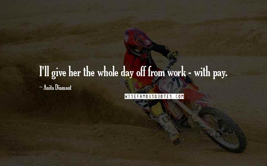 Anita Diamant quotes: I'll give her the whole day off from work - with pay.