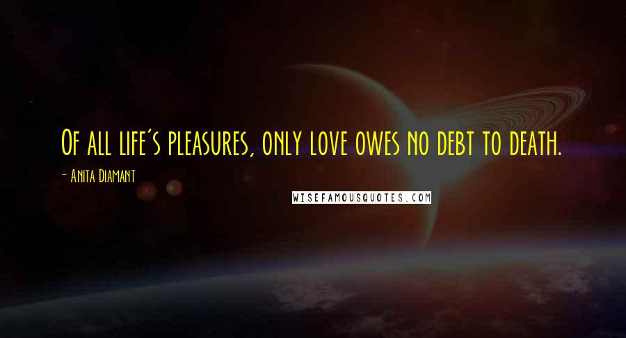 Anita Diamant quotes: Of all life's pleasures, only love owes no debt to death.